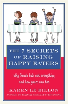 The 7 Secrets of Raising Happy Eaters : Why French Kids Eat Everything and How Yours Can Too!, Paperback Book
