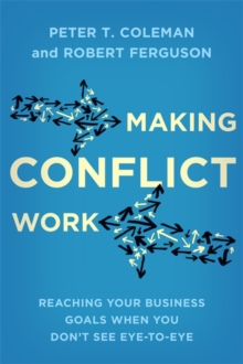 Making Conflict Work : Reaching your business goals when you don't see eye-to-eye, Paperback / softback Book