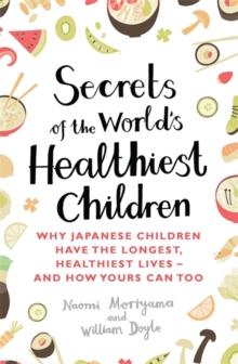Secrets of the World's Healthiest Children : Why Japanese Children Have the Longest, Healthiest Lives - And How Yours Can Too, Paperback Book