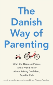 The Danish Way of Parenting : What the Happiest People in the World Know About Raising Confident, Capable Kids, Paperback Book