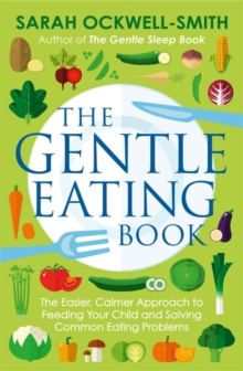 The Gentle Eating Book : The Easier, Calmer Approach to Feeding Your Child and Solving Common Eating Problems, Paperback / softback Book