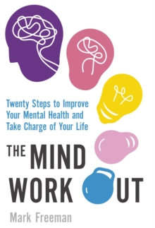 The Mind Workout : Twenty Steps to Improve Your Mental Health and Take Charge of Your Life, Paperback Book