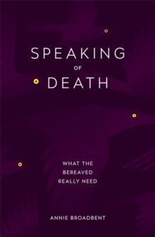 Speaking of Death : What the Bereaved Really Need, Paperback / softback Book