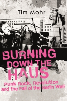 Burning Down The Haus : Punk Rock, Revolution and the Fall of the Berlin Wall, Hardback Book