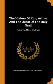 The History of King Arthur and the Quest of the Holy Grail : (from the Morte d'Arthur), Hardback Book