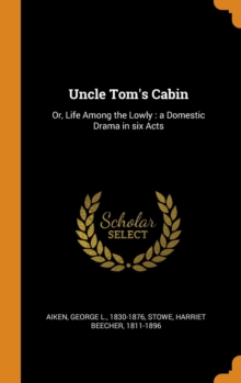Uncle Tom's Cabin : Or, Life Among the Lowly: A Domestic Drama in Six Acts, Hardback Book