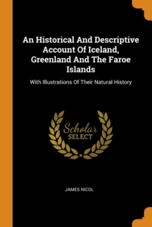 An Historical and Descriptive Account of Iceland, Greenland and the Faroe Islands : With Illustrations of Their Natural History, Paperback / softback Book