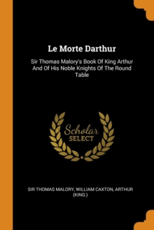 Le Morte Darthur : Sir Thomas Malory's Book of King Arthur and of His Noble Knights of the Round Table, Paperback / softback Book