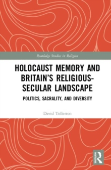 Holocaust Memory and Britain's Religious-Secular Landscape : Politics, Sacrality, And Diversity, Hardback Book