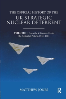 The Official History of the UK Strategic Nuclear Deterrent : Volume I: From the V-Bomber Era to the Arrival of Polaris, 1945-1964, Paperback / softback Book