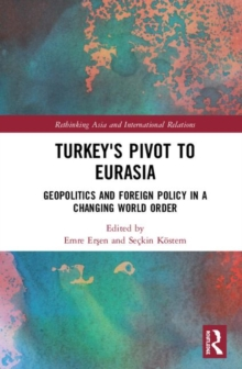 Turkey's Pivot to Eurasia : Geopolitics and Foreign Policy in a Changing World Order, Hardback Book