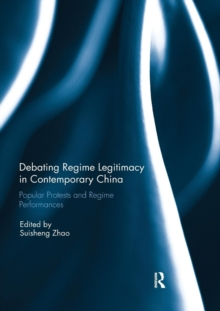 Debating Regime Legitimacy in Contemporary China : Popular Protests and Regime Performances, Paperback / softback Book