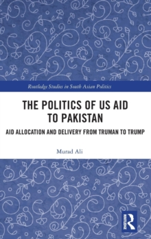 The Politics of US Aid to Pakistan : Aid Allocation and Delivery from Truman to Trump, Hardback Book