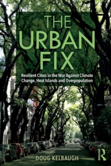 The Urban Fix : Resilient Cities in the War Against Climate Change, Heat Islands and Overpopulation, Paperback / softback Book