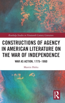 Constructions of Agency in American Literature on the War of Independence : War as Action, 1775-1860, Hardback Book