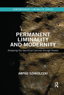 Permanent Liminality and Modernity : Analysing the Sacrificial Carnival through Novels, Paperback / softback Book