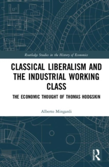 Classical Liberalism and the Industrial Working Class : The Economic Thought of Thomas Hodgskin, Hardback Book