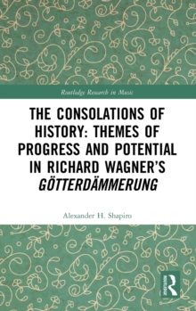 The Consolations of History: Themes of Progress and Potential in Richard Wagner's Gotterdammerung, Hardback Book