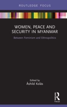 Women, Peace and Security in Myanmar : Between Feminism and Ethnopolitics, Hardback Book