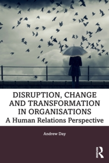 Disruption, Change and Transformation in Organisations : A Human Relations Perspective, Paperback / softback Book