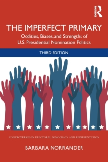 The Imperfect Primary : Oddities, Biases, and Strengths of U.S. Presidential Nomination Politics, Paperback / softback Book