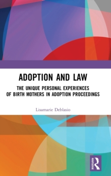 Adoption and Law : The Unique Personal Experiences of Birth Mothers in Adoption Proceedings, Hardback Book
