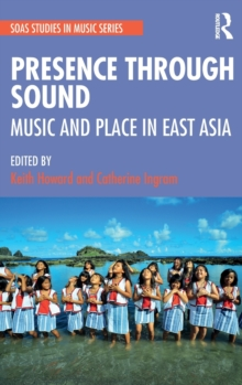 Presence Through Sound: Music and Place in East Asia : Music and Place in East Asia, Hardback Book