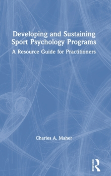 Developing and Sustaining Sport Psychology Programs : A Resource Guide for Practitioners, Hardback Book