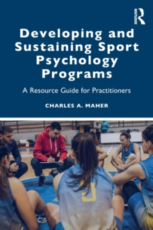Developing and Sustaining Sport Psychology Programs : A Resource Guide for Practitioners, Paperback / softback Book