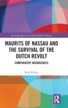 Maurits of Nassau and the Survival of the Dutch Revolt : Comparative Insurgences, Hardback Book