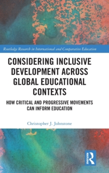 Considering Inclusive Development across Global Educational Contexts : How Critical and Progressive Movements can Inform Education, Hardback Book