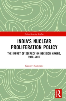 India's Nuclear Proliferation Policy : The Impact of Secrecy on Decision Making, 1980-2010, Hardback Book