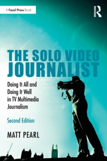 The Solo Video Journalist : Doing It All and Doing It Well in TV Multimedia Journalism, Paperback / softback Book