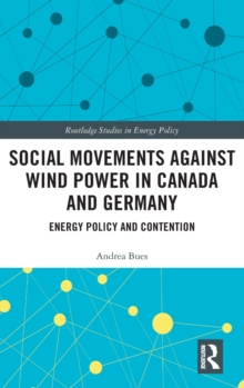 Social Movements against Wind Power in Canada and Germany : Energy Policy and Contention, Hardback Book