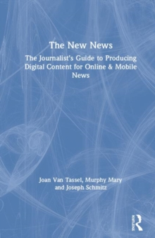 The New News : The Journalist's Guide to Producing Digital Content for Online & Mobile News, Hardback Book