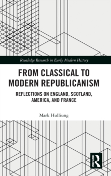 From Classical to Modern Republicanism : Reflections on England, Scotland, America, and France, Hardback Book