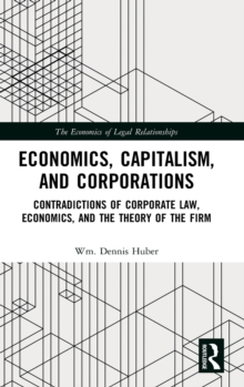 Economics, Capitalism, and Corporations : Contradictions of Corporate Law, Economics, and the Theory of the Firm, Hardback Book