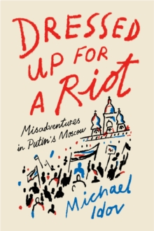 Dressed Up for a Riot : Misadventures in Putin's Moscow, Hardback Book