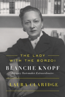 The Lady with the Borzoi : Blanche Knopf, Literary Tastemaker Extraordinaire, Paperback / softback Book