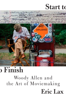 Start To Finish : Woody Allen and the Art of Moviemaking, Hardback Book