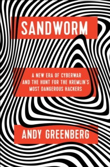Sandworm : A New Era of Cyberwar and the Hunt for the Kremlin's Most Dangerous Hackers, Hardback Book