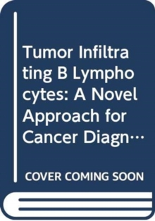 Tumor Infiltrating B Lymphocytes: A Novel Approach for Cancer Diagnostics and Therapeutics, Hardback Book