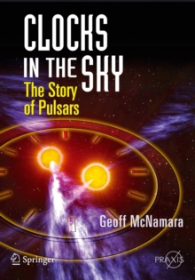 Clocks in the Sky : The Story of Pulsars, Paperback / softback Book