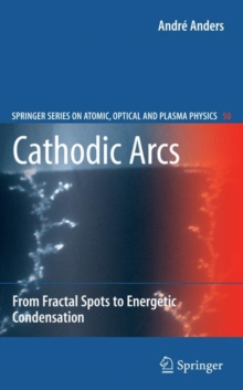 Cathodic Arcs : From Fractal Spots to Energetic Condensation, Hardback Book