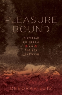 Pleasure Bound : Victorian Sex Rebels and the New Eroticism, Hardback Book