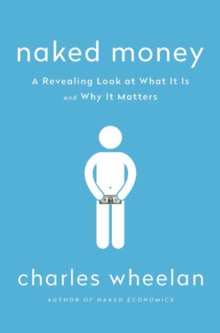 Naked Money : A Revealing Look at What It Is and Why It Matters, Hardback Book