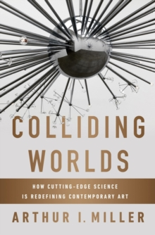Colliding Worlds : How Cutting-Edge Science Is Redefining Contemporary Art, Hardback Book