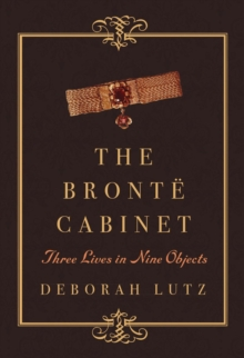 The Bronte Cabinet : Three Lives in Nine Objects, Hardback Book