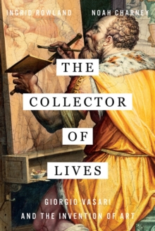 The Collector of Lives : Giorgio Vasari and the Invention of Art, Hardback Book
