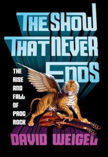 The Show That Never Ends : The Rise and Fall of Prog Rock, Hardback Book